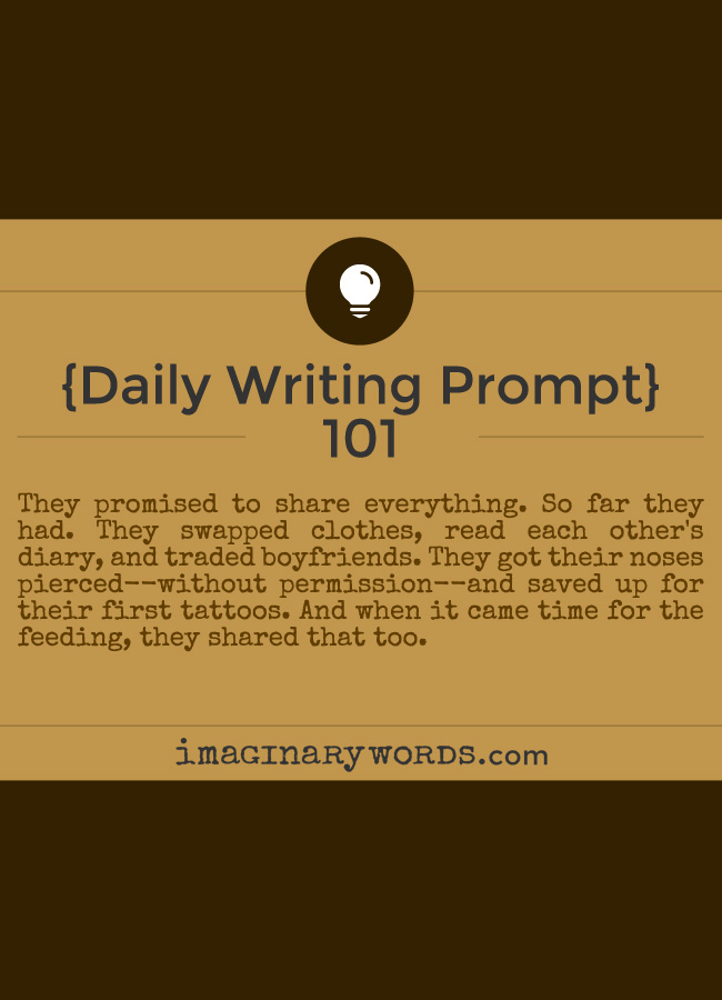 Daily Writing Prompts: They promised to share everything. So far they had. They swapped clothes, read each other's diary, and traded boyfriends. They got their noses pierced--without permission--and saved up for their first tattoos. And when it came time for the feeding, they shared that too.