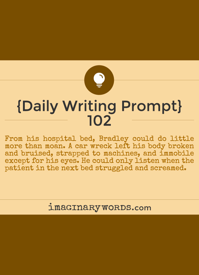 Daily Writing Prompts: From his hospital bed, Bradley could do little more than moan. A car wreck left his body broken and bruised, strapped to machines, and immobile except for his eyes. He could only listen when the patient in the next bed struggled and screamed.