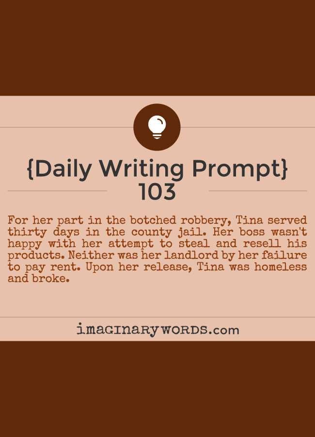 Daily Writing Prompts: For her part in the botched robbery, Tina served thirty days in the county jail. Her boss wasn't happy with her attempt to steal and resell his products. Neither was her landlord by her failure to pay rent. Upon her release, Tina was homeless and broke.