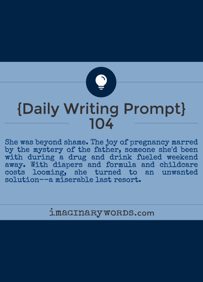 Daily Writing Prompts: She was beyond shame. The joy of pregnancy marred by the mystery of the father, someone she'd been with during a drug and drink fueled weekend away. With diapers and formula and childcare costs looming, she turned to an unwanted solution--a miserable last resort.