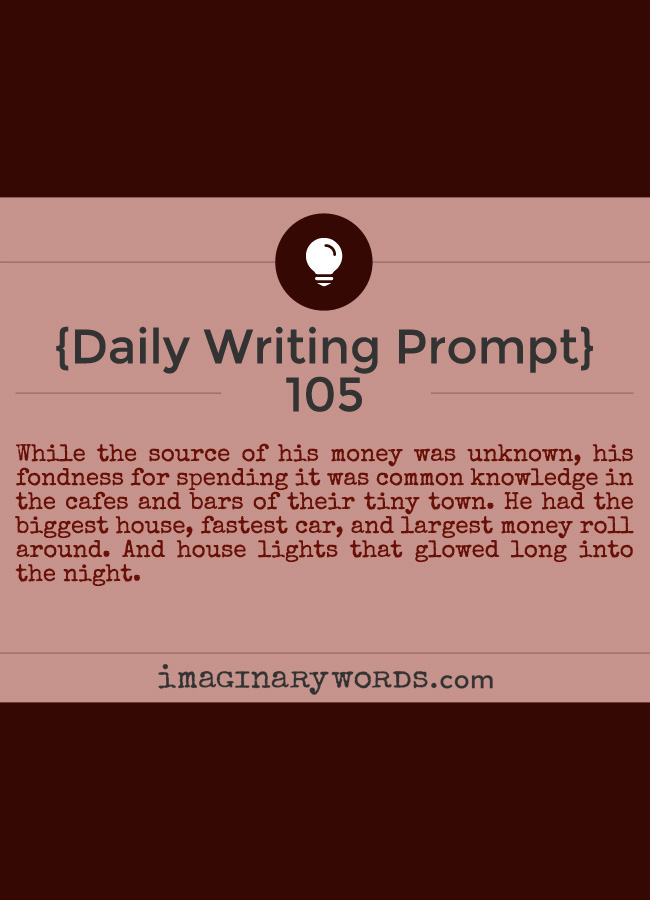 Daily Writing Prompts: While the source of his money was unknown, his fondness for spending it was common knowledge in the cafes and bars of their tiny town. He had the biggest house, fastest car, and largest money roll around. And house lights that glowed long into the night.