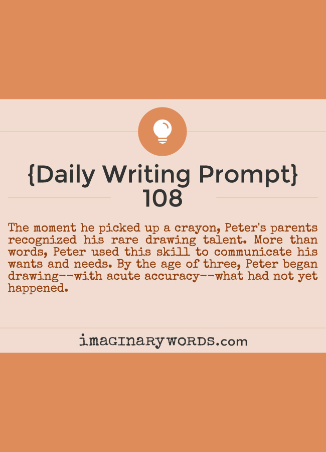 Daily Writing Prompts: The moment he picked up a crayon, Peter's parents recognized his rare drawing talent. More than words, Peter used this skill to communicate his wants and needs. By the age of three, Peter began drawing--with acute accuracy--what had not yet happened.