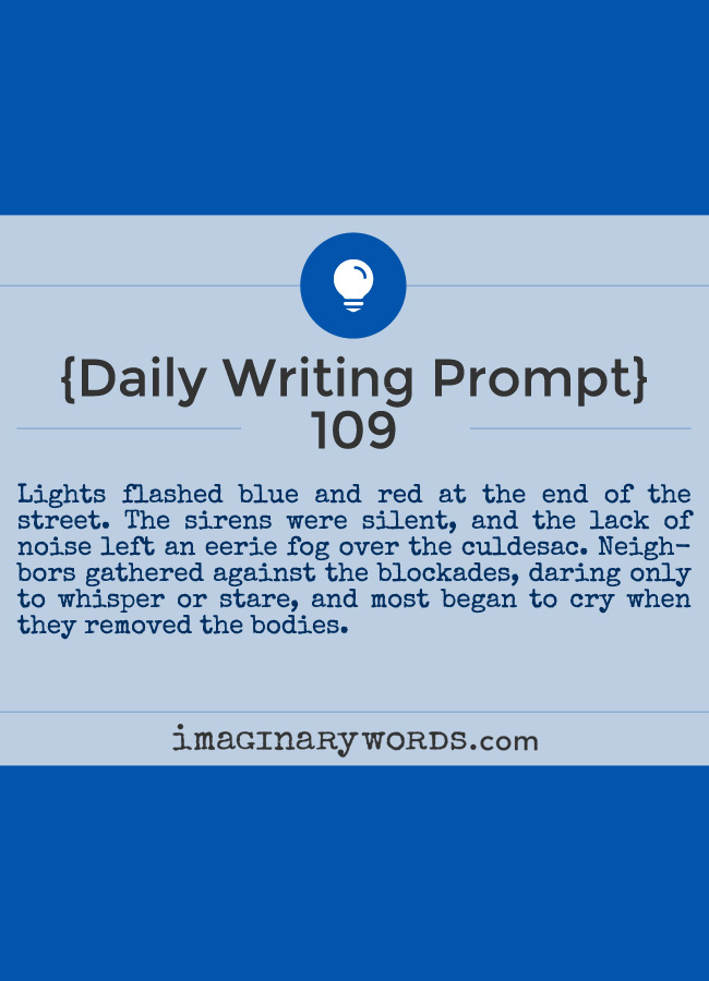 Daily Writing Prompts: Lights flashed blue and red at the end of the street. The sirens were silent, and the lack of noise left an eerie fog over the culdesac. Neighbors gathered against the blockades, daring only to whisper or stare, and most began to cry when they removed the bodies.