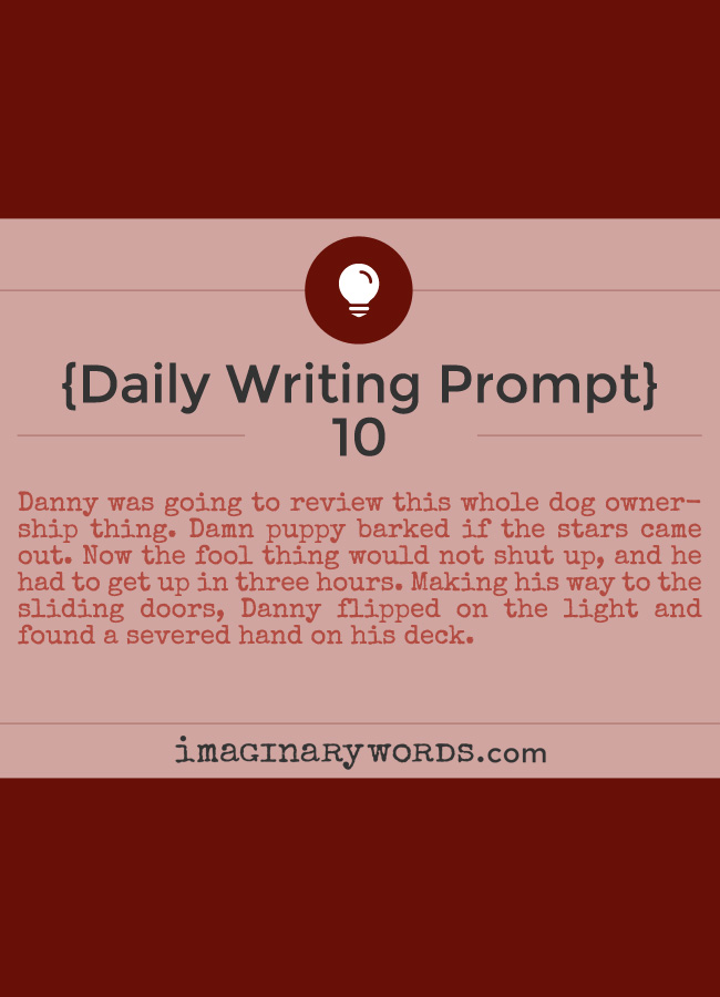 Daily Writing Prompts: Danny was going to review this whole dog ownership thing. Damn puppy barked if the stars came out. Now the fool thing would not shut up, and he had to get up in three hours. Making his way to the sliding doors, Danny flipped on the light and found a severed hand on his deck.