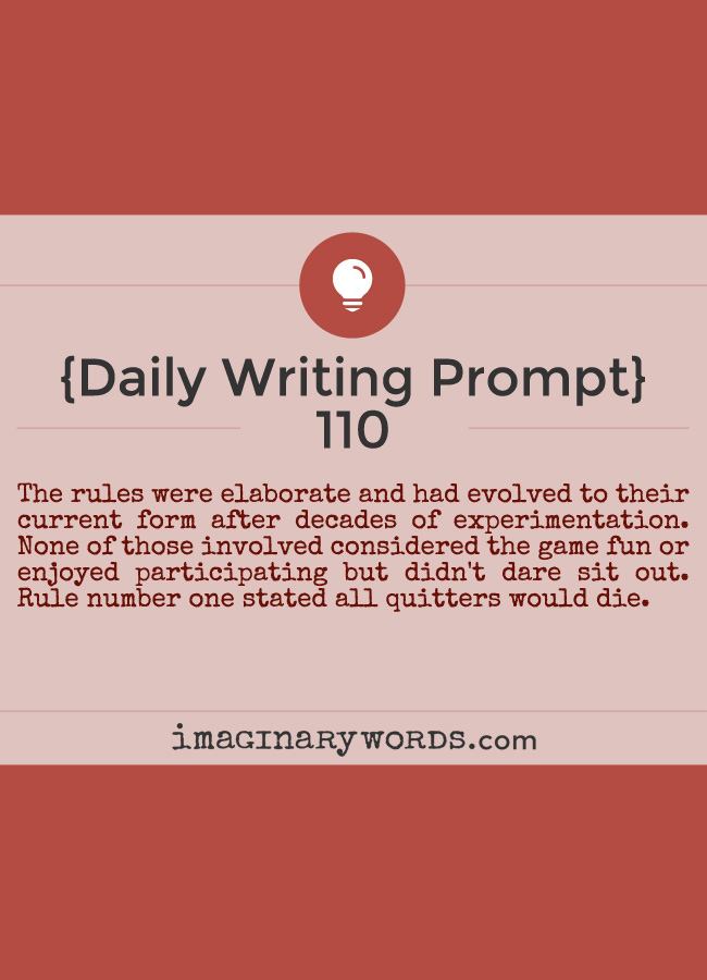 Daily Writing Prompts: The rules were elaborate and had evolved to their current form after decades of experimentation. None of those involved considered the game fun or enjoyed participating but didn't dare sit out. Rule number one stated all quitters would die.