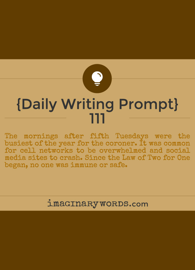 Daily Writing Prompts: The mornings after fifth Tuesdays were the busiest of the year for the coroner. It was common for cell networks to be overwhelmed and social media sites to crash. Since the Law of Two for One began, no one was immune or safe.