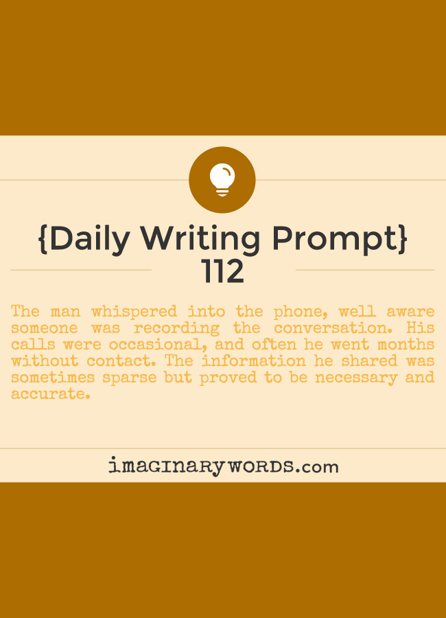 Daily Writing Prompts: The man whispered into the phone, well aware someone was recording the conversation. His calls were occasional, and often he went months without contact. The information he shared was sometimes sparse but proved to be necessary and accurate.