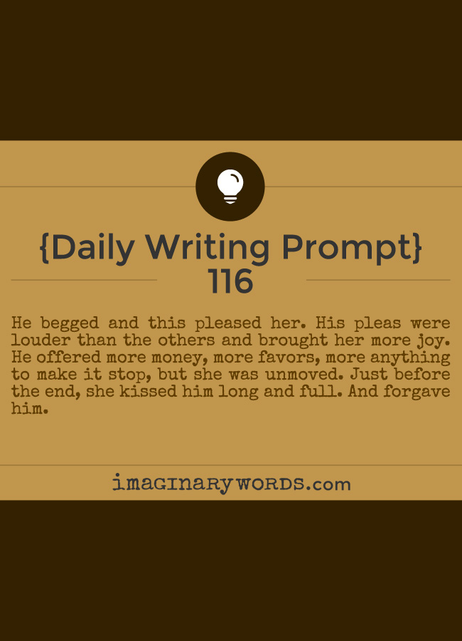 Daily Writing Prompts: He begged and this pleased her. His pleas were louder than the others and brought her more joy. He offered more money, more favors, more anything to make it stop, but she was unmoved. Just before the end, she kissed him long and full. And forgave him.