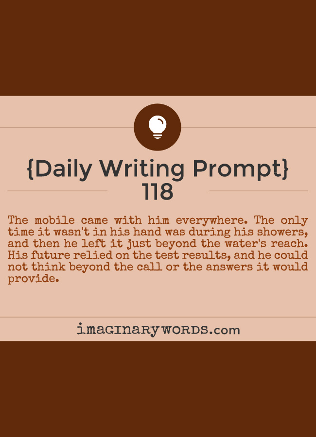 Daily Writing Prompts: The mobile came with him everywhere. The only time it wasn't in his hand was during his showers, and then he left it just beyond the water's reach. His future relied on the test results, and he could not think beyond the call or the answers it would provide.