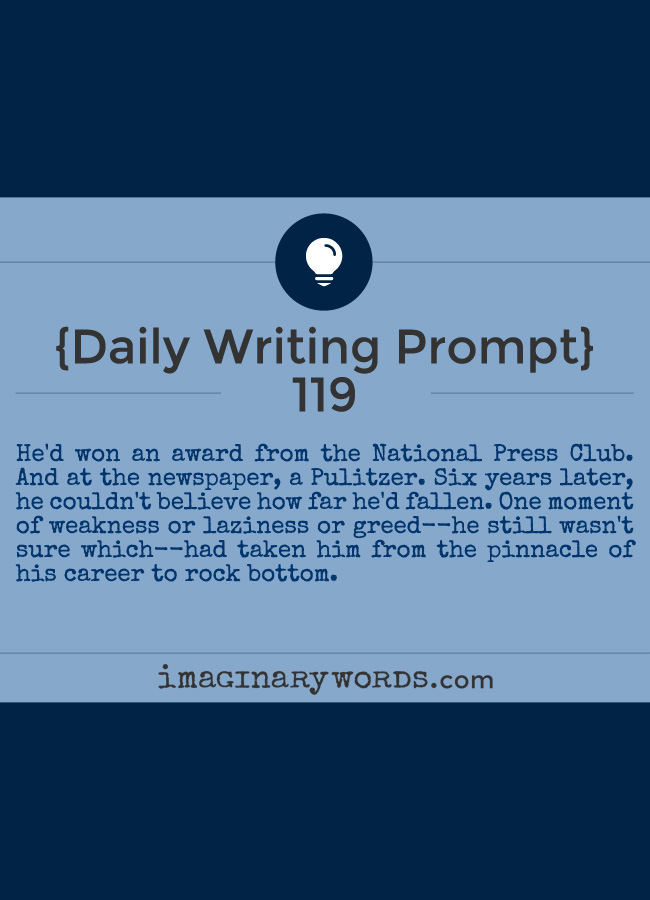 Daily Writing Prompts: He'd won an award from the National Press Club. And at the newspaper, a Pulitzer. Six years later, he couldn't believe how far he'd fallen. One moment of weakness or laziness or greed--he still wasn't sure which--had taken him from the pinnacle of his career to rock bottom.