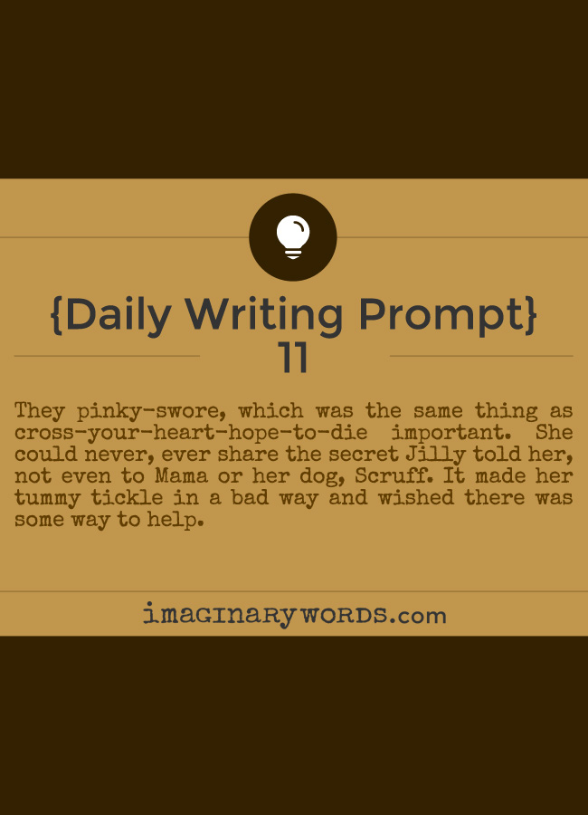 Daily Writing Prompts: They pinky-swore, which was the same thing as cross-your-heart-hope-to-die important. She could never, ever share the secret Jilly told her, not even to Mama or her dog, Scruff. It made her tummy tickle in a bad way and wished there was some way to help.