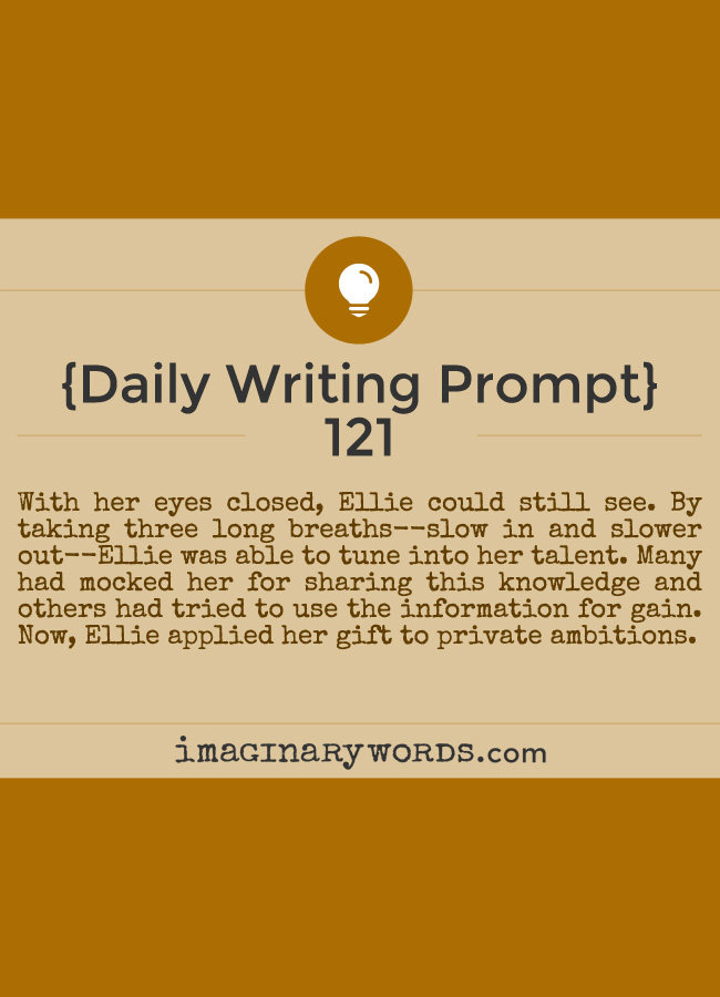 Daily Writing Prompts: With her eyes closed, Ellie could still see. By taking three long breaths--slow in and slower out--Ellie was able to tune into her talent. Many had mocked her for sharing this knowledge and others had tried to use the information for gain. Now, Ellie applied her gift to private ambitions.