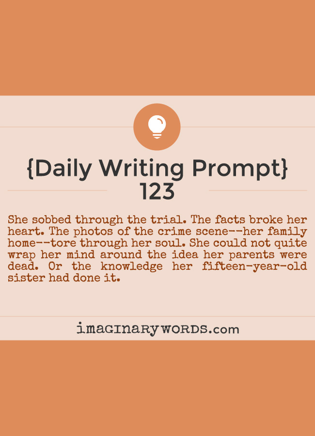 Daily Writing Prompts: She sobbed through the trial. The facts broke her heart. The photos of the crime scene--her family home--tore through her soul. She could not quite wrap her mind around the idea her parents were dead. Or the knowledge her fifteen-year-old sister had done it.