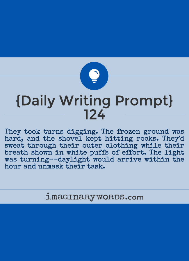 Daily Writing Prompts: They took turns digging. The frozen ground was hard, and the shovel kept hitting rocks. They'd sweat through their outer clothing while their breath shown in white puffs of effort. The light was turning--daylight would arrive within the hour and unmask their task.