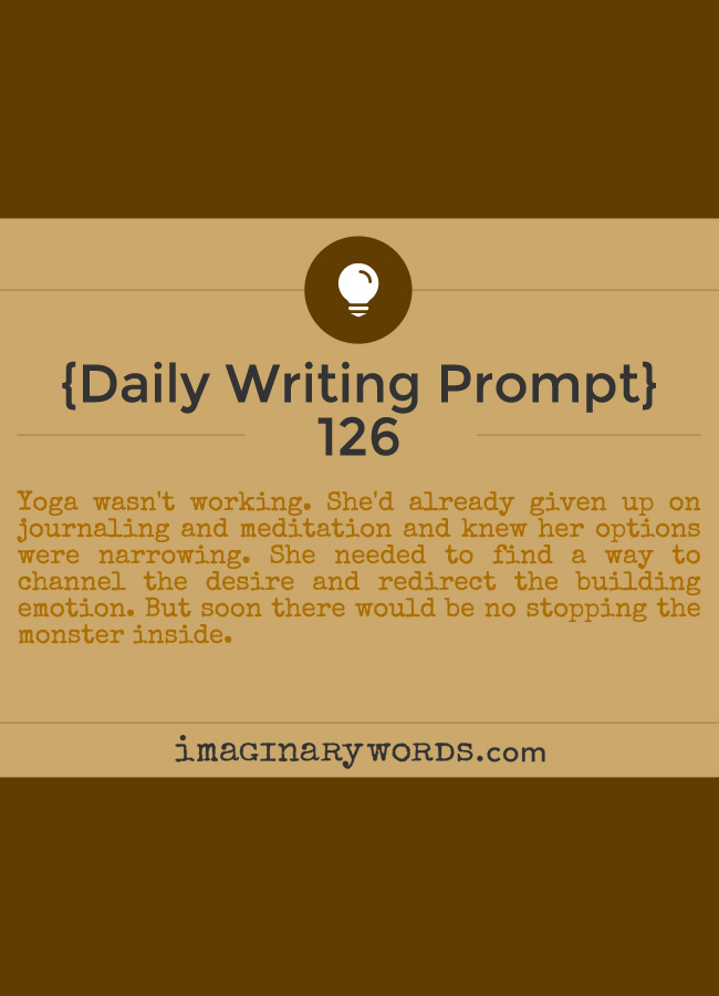 Daily Writing Prompts: Yoga wasn't working. She'd already given up on journaling and meditation and knew her options were narrowing. She needed to find a way to channel the desire and redirect the building emotion. But soon there would be no stopping the monster inside.