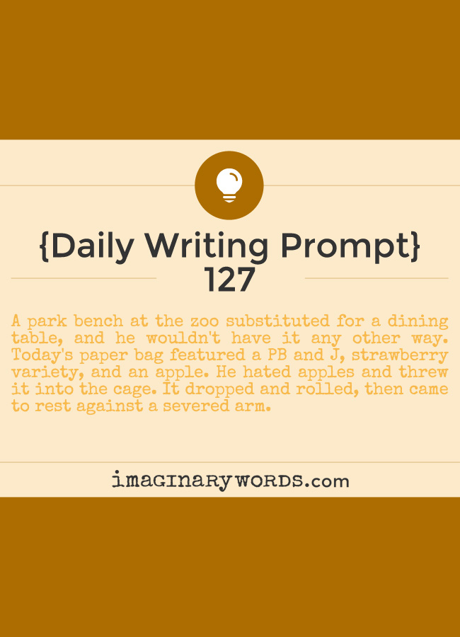 Daily Writing Prompts: A park bench at the zoo substituted for a dining table, and he wouldn't have it any other way. Today's paper bag featured a PB and J, strawberry variety, and an apple. He hated apples and threw it into the cage. It dropped and rolled, then came to rest against a severed arm.
