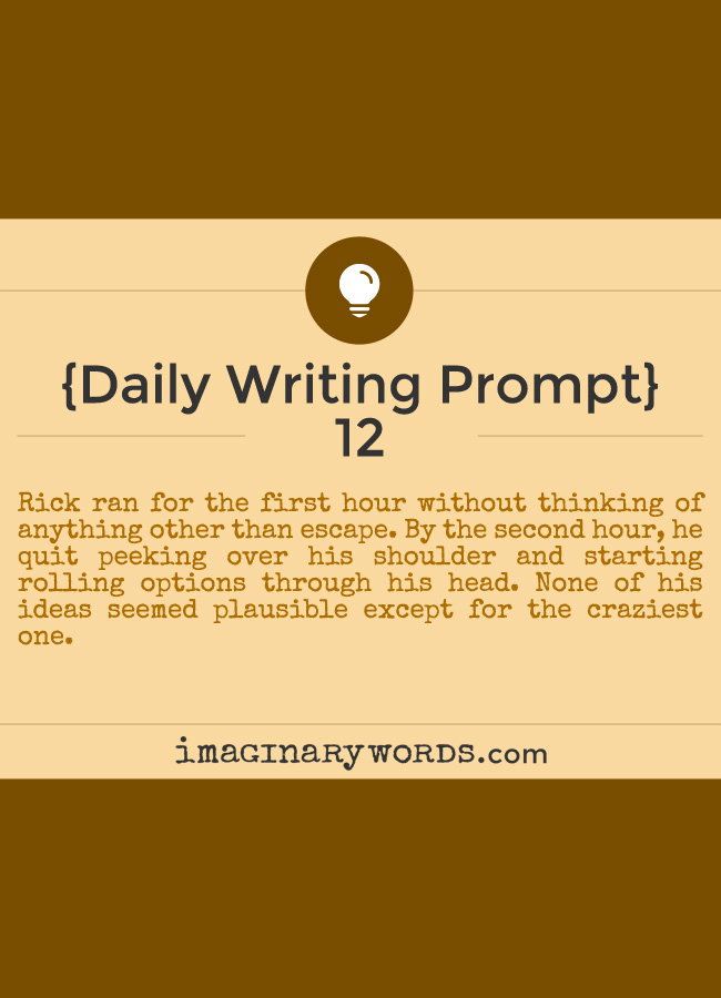 Daily Writing Prompts: Rick ran for the first hour without thinking of anything other than escape. By the second hour, he quit peeking over his shoulder and starting rolling options through his head. None of his ideas seemed plausible except for the craziest one.