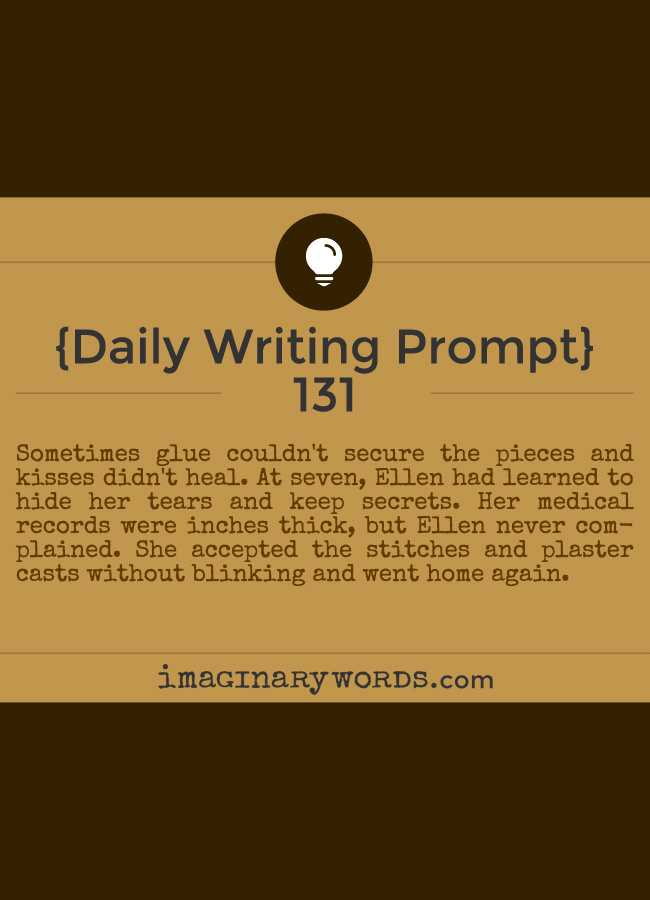 Daily Writing Prompts: Sometimes glue couldn't secure the pieces and kisses didn't heal. At seven, Ellen had learned to hide her tears and keep secrets. Her medical records were inches thick, but Ellen never complained. She accepted the stitches and plaster casts without blinking and went home again.