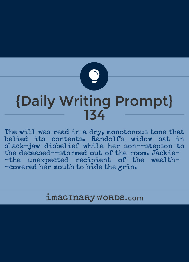 Daily Writing Prompts: The will was read in a dry, monotonous tone that belied its contents. Randolf's widow sat in slack-jaw disbelief while her son--stepson to the deceased--stormed out of the room. Jackie--the unexpected recipient of the wealth--covered her mouth to hide the grin.