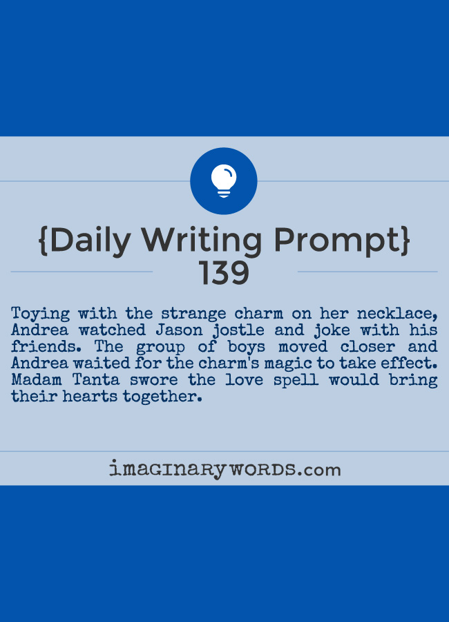 Daily Writing Prompts: Toying with the strange charm on her necklace, Andrea watched Jason jostle and joke with his friends. The group of boys moved closer and Andrea waited for the charm's magic to take effect. Madam Tanta swore the love spell would bring their hearts together.