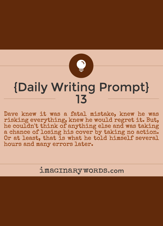 Daily Writing Prompts: Dave knew it was a fatal mistake, knew he was risking everything, knew he would regret it. But, he couldn't think of anything else and was taking a chance of losing his cover by taking no action. Or at least, that is what he told himself several hours and many errors later.