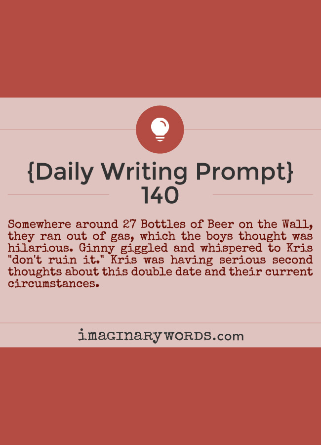 Daily Writing Prompts: Somewhere around 27 Bottles of Beer on the Wall, they ran out of gas, which the boys thought was hilarious. Ginny giggled and whispered to Kris 'don't ruin it.' Kris was having serious second thoughts about this double date and their current circumstances.