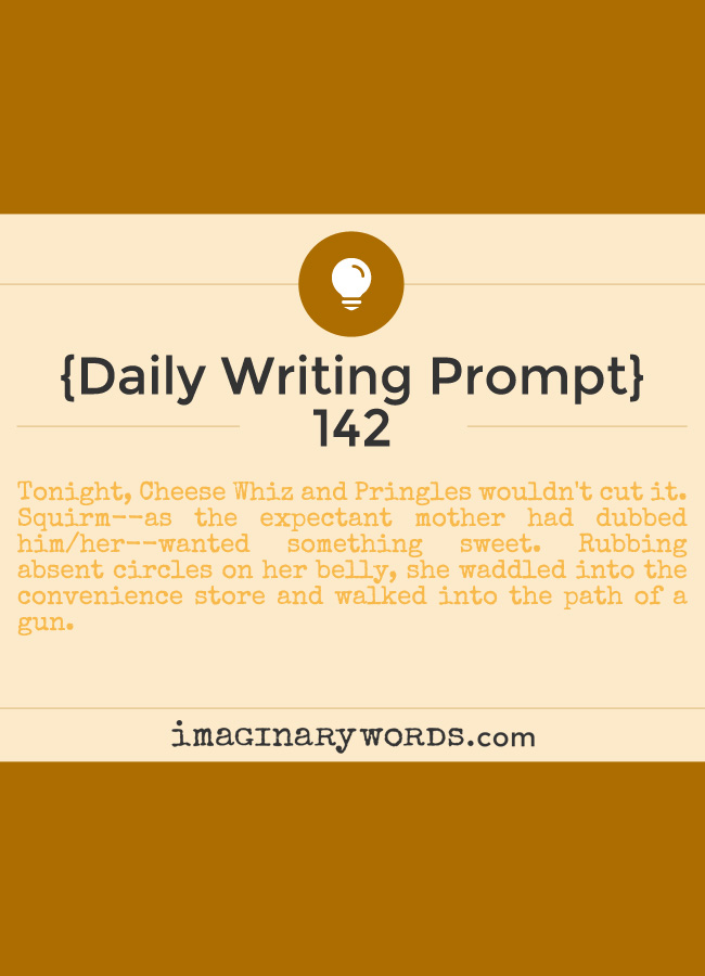 Daily Writing Prompts: Tonight, Cheese Whiz and Pringles wouldn't cut it. Squirm--as the expectant mother had dubbed him/her--wanted something sweet. Rubbing absent circles on her belly, she waddled into the convenience store and walked into the path of a gun.