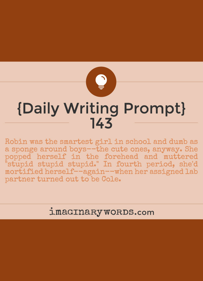 Daily Writing Prompts: Robin was the smartest girl in school and dumb as a sponge around boys--the cute ones, anyway. She popped herself in the forehead and muttered 'stupid stupid stupid.' In fourth period, she'd mortified herself--again--when her assigned lab partner turned out to be Cole.