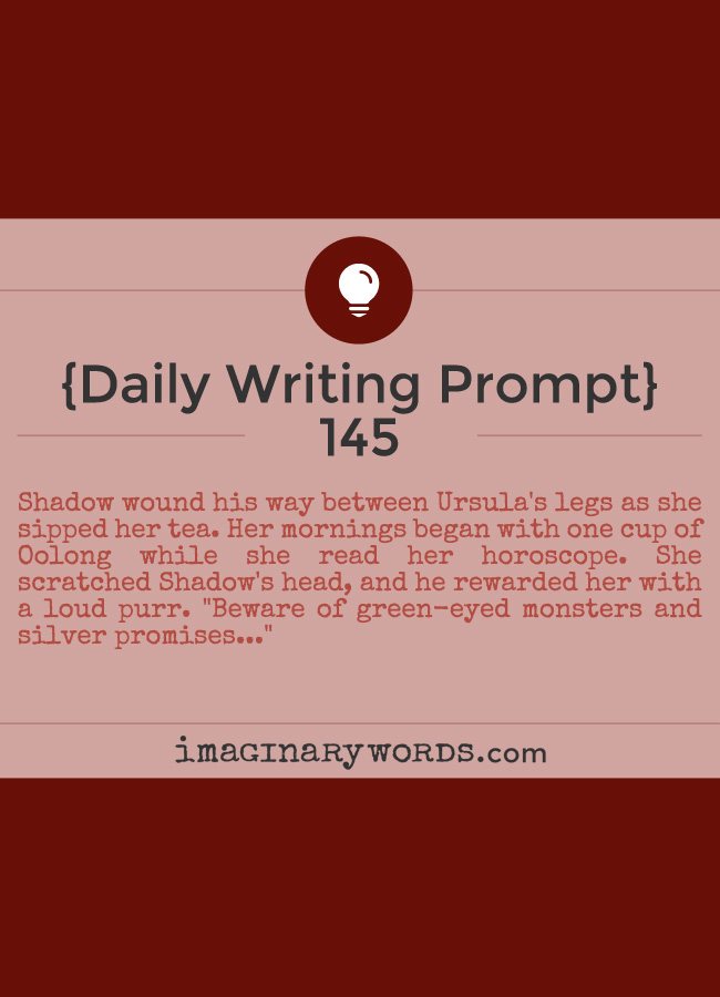 Daily Writing Prompts: Shadow wound his way between Ursula's legs as she sipped her tea. Her mornings began with one cup of Oolong while she read her horoscope. She scratched Shadow's head, and he rewarded her with a loud purr. 'Beware of green-eyed monsters and silver promises...'