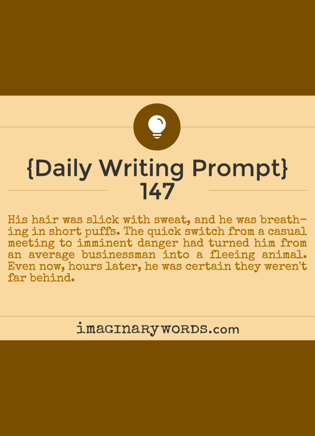 Daily Writing Prompts: His hair was slick with sweat, and he was breathing in short puffs. The quick switch from a casual meeting to imminent danger had turned him from an average businessman into a fleeing animal. Even now, hours later, he was certain they weren't far behind.