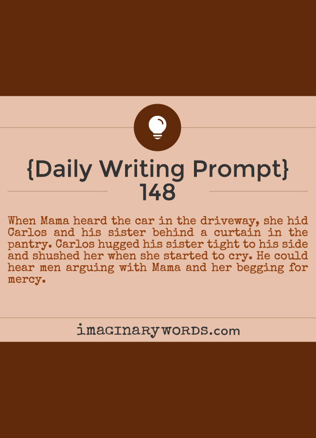 Daily Writing Prompts: When Mama heard the car in the driveway, she hid Carlos and his sister behind a curtain in the pantry. Carlos hugged his sister tight to his side and shushed her when she started to cry. He could hear men arguing with Mama and her begging for mercy.