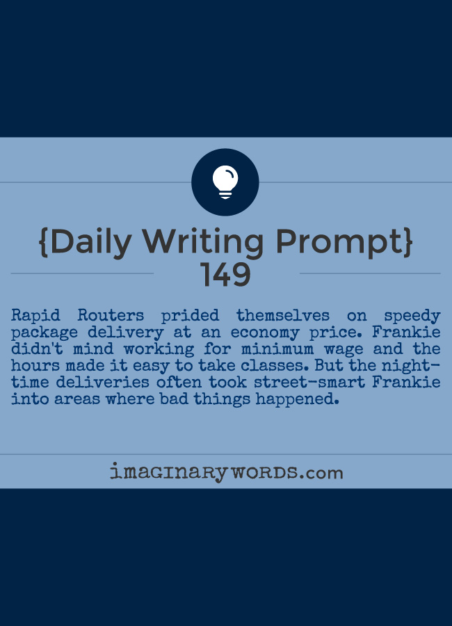 Daily Writing Prompts: Rapid Routers prided themselves on speedy package delivery at an economy price. Frankie didn't mind working for minimum wage and the hours made it easy to take classes. But the nighttime deliveries often took street-smart Frankie into areas where bad things happened.