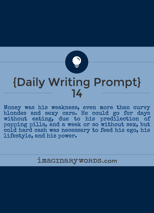 Daily Writing Prompts: Money was his weakness, even more than curvy blondes and sexy cars. He could go for days without eating, due to his predilection of popping pills, and a week or so without sex, but cold hard cash was necessary to feed his ego, his lifestyle, and his power.