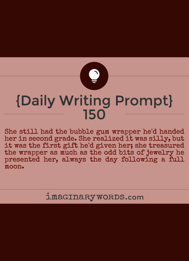 Daily Writing Prompts: She still had the bubble gum wrapper he'd handed her in second grade. She realized it was silly, but it was the first gift he'd given her; she treasured the wrapper as much as the odd bits of jewelry he presented her, always the day following a full moon.