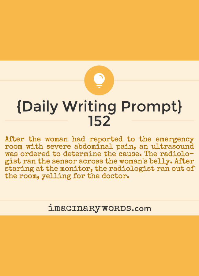 Daily Writing Prompts: After the woman had reported to the emergency room with severe abdominal pain, an ultrasound was ordered to determine the cause. The radiologist ran the sensor across the woman's belly. After staring at the monitor, the radiologist ran out of the room, yelling for the doctor.