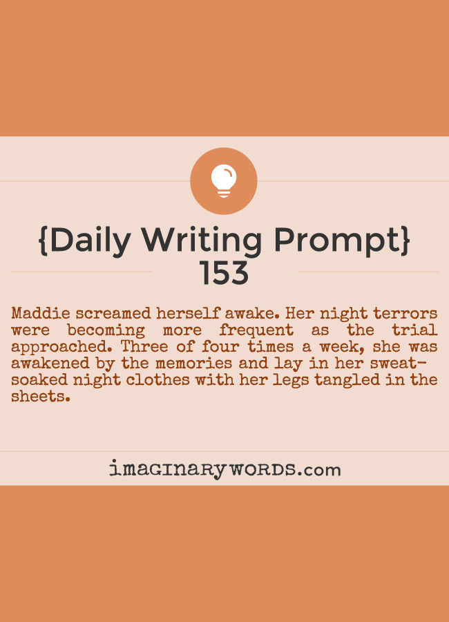 Daily Writing Prompts: Maddie screamed herself awake. Her night terrors were becoming more frequent as the trial approached. Three of four times a week, she was awakened by the memories and lay in her sweat-soaked night clothes with her legs tangled in the sheets.