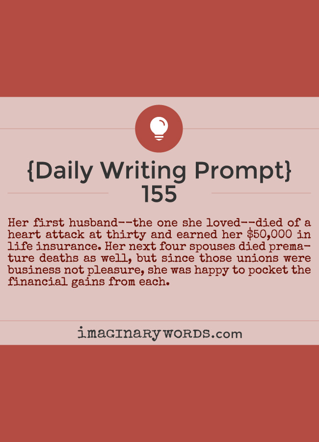Daily Writing Prompts: Her first husband--the one she loved--died of a heart attack at thirty and earned her $50,000 in life insurance. Her next four spouses died premature deaths as well, but since those unions were business not pleasure, she was happy to pocket the financial gains from each.