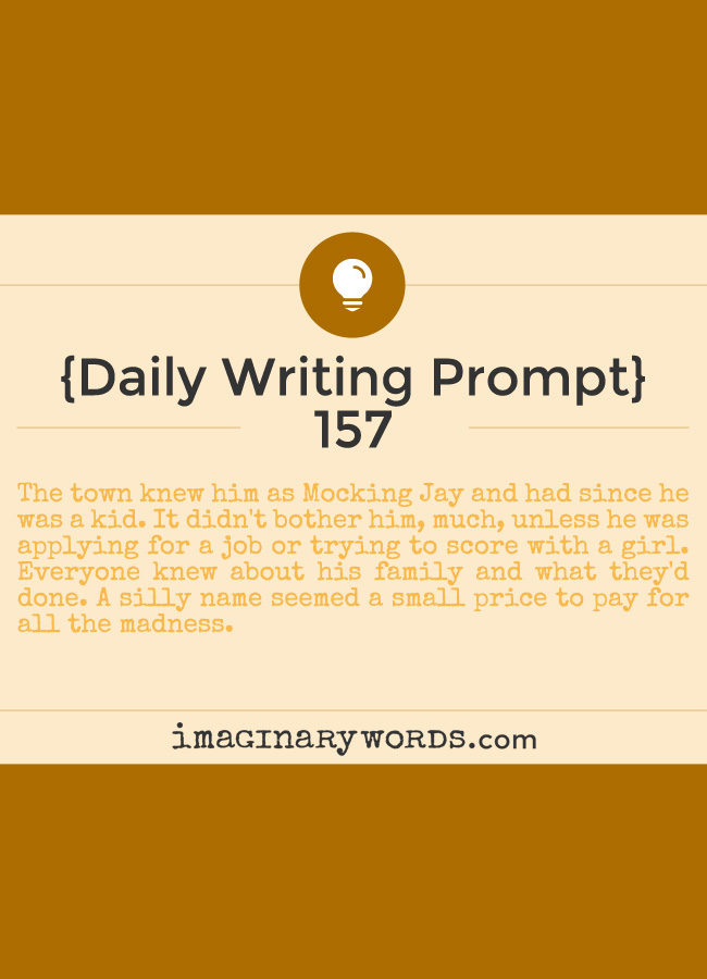 Daily Writing Prompts: The town knew him as Mocking Jay and had since he was a kid. It didn't bother him, much, unless he was applying for a job or trying to score with a girl. Everyone knew about his family and what they'd done. A silly name seemed a small price to pay for all the madness.