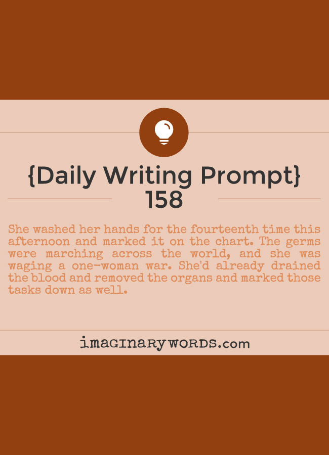 Daily Writing Prompts: She washed her hands for the fourteenth time this afternoon and marked it on the chart. The germs were marching across the world, and she was waging a one-woman war. She'd already drained the blood and removed the organs and marked those tasks down as well.