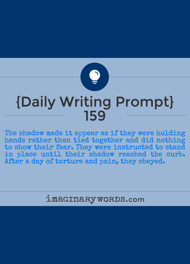 Daily Writing Prompts: The shadow made it appear as if they were holding hands rather than tied together and did nothing to show their fear. They were instructed to stand in place until their shadow reached the curb. After a day of torture and pain, they obeyed.