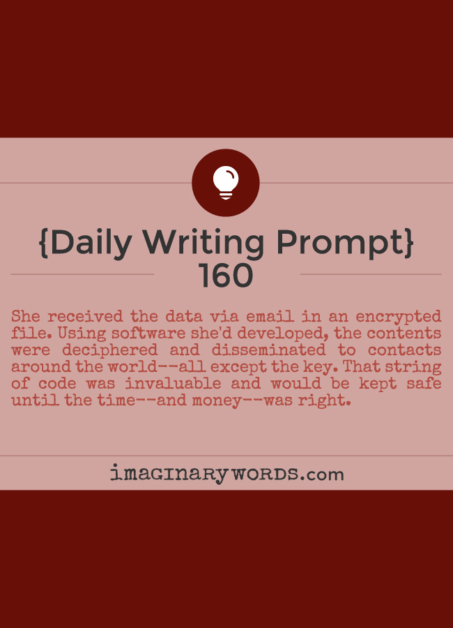 Daily Writing Prompts: She received the data via email in an encrypted file. Using software she'd developed, the contents were deciphered and disseminated to contacts around the world--all except the key. That string of code was invaluable and would be kept safe until the time--and money--was right.