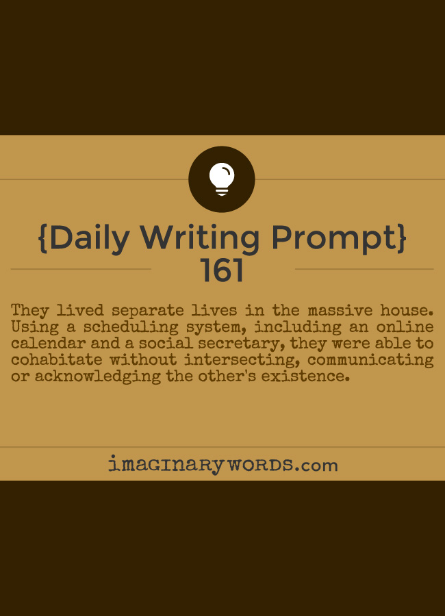 Daily Writing Prompts: They lived separate lives in the massive house. Using a scheduling system, including an online calendar and a social secretary, they were able to cohabitate without intersecting, communicating or acknowledging the other's existence.