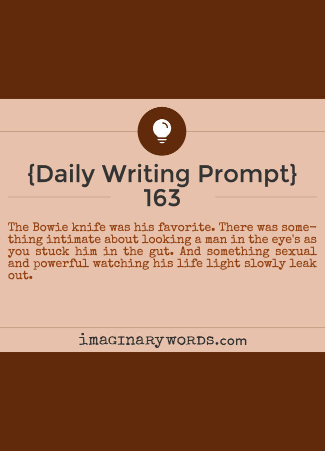 Daily Writing Prompts: The Bowie knife was his favorite. There was something intimate about looking a man in the eye's as you stuck him in the gut. And something sexual and powerful watching his life light slowly leak out.