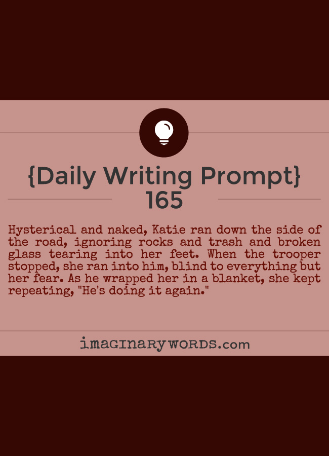 Daily Writing Prompts: Hysterical and naked, Katie ran down the side of the road, ignoring rocks and trash and broken glass tearing into her feet. When the trooper stopped, she ran into him, blind to everything but her fear. As he wrapped her in a blanket, she kept repeating, 'He's doing it again.'