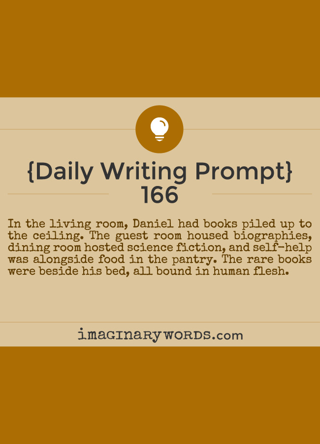 Daily Writing Prompts: In the living room, Daniel had books piled up to the ceiling. The guest room housed biographies, dining room hosted science fiction, and self-help was alongside food in the pantry. The rare books were beside his bed, all bound in human flesh.