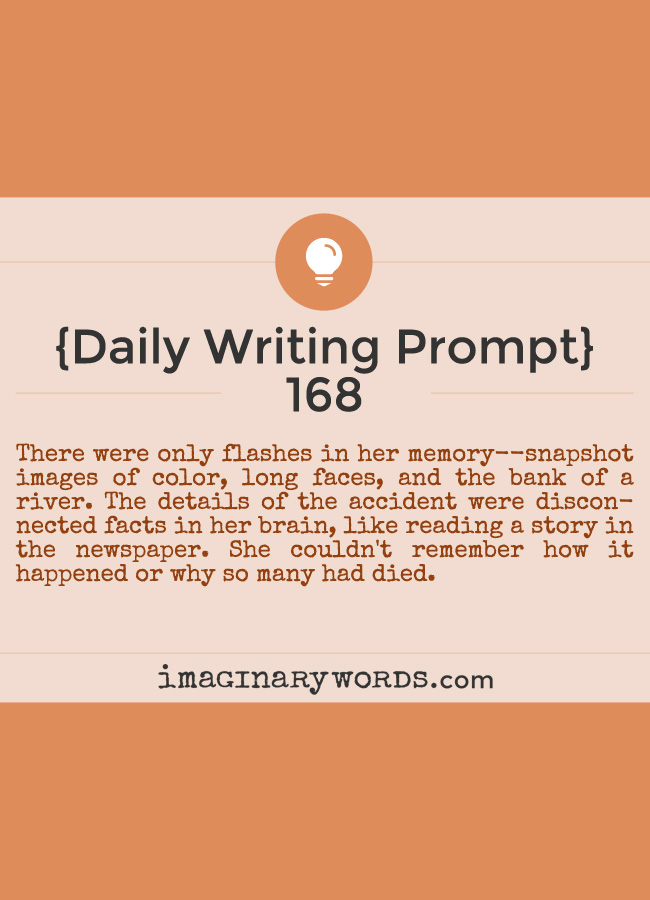 Daily Writing Prompts: There were only flashes in her memory--snapshot images of color, long faces, and the bank of a river. The details of the accident were disconnected facts in her brain, like reading a story in the newspaper. She couldn't remember how it happened or why so many had died.