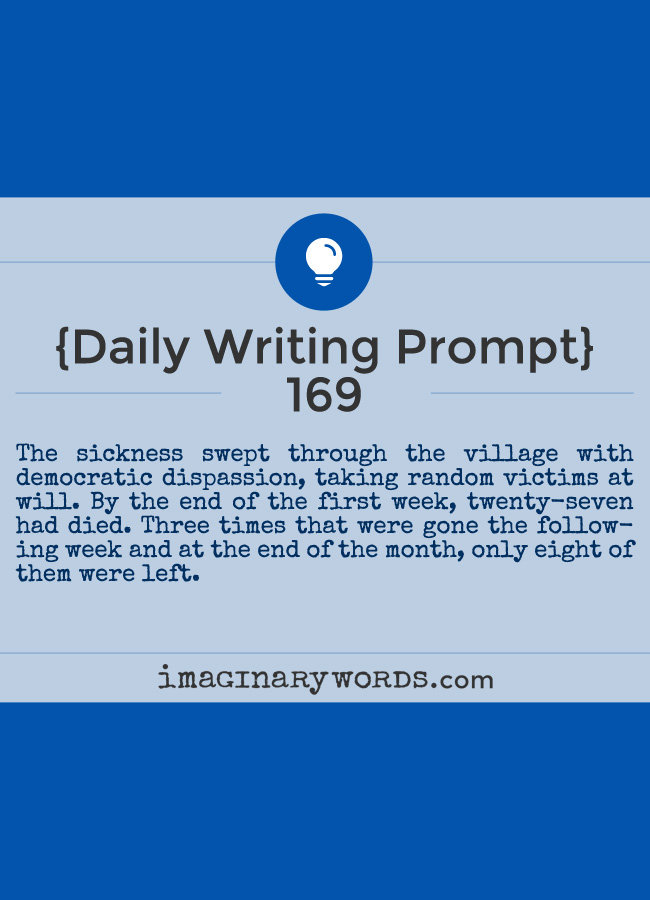 Daily Writing Prompts: The sickness swept through the village with democratic dispassion, taking random victims at will. By the end of the first week, twenty-seven had died. Three times that were gone the following week and at the end of the month, only eight of them were left.