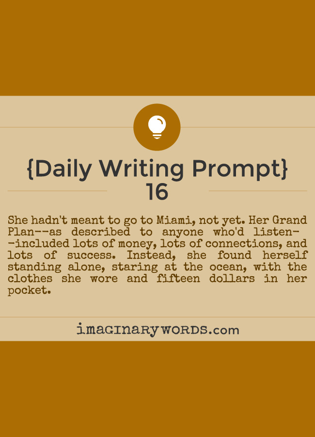 Daily Writing Prompts: She hadn't meant to go to Miami, not yet. Her Grand Plan--as described to anyone who'd listen--included lots of money, lots of connections, and lots of success. Instead, she found herself standing alone, staring at the ocean, with the clothes she wore and fifteen dollars in her pocket.