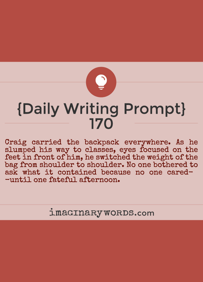 Daily Writing Prompts: Craig carried the backpack everywhere. As he slumped his way to classes, eyes focused on the feet in front of him, he switched the weight of the bag from shoulder to shoulder. No one bothered to ask what it contained because no one cared--until one fateful afternoon.