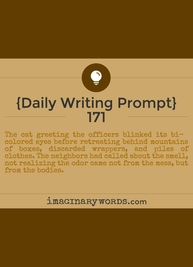Daily Writing Prompts: The cat greeting the officers blinked its bi-colored eyes before retreating behind mountains of boxes, discarded wrappers, and piles of clothes. The neighbors had called about the smell, not realizing the odor came not from the mess, but from the bodies.
